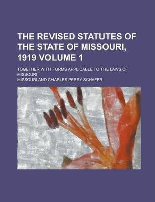 The Revised Statutes of the State of Missouri, 1919; Together with Forms Applicable to the Laws of Missouri Volume 1