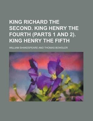 King Richard the Second. King Henry the Fourth (Parts 1 and 2). King Henry the Fifth