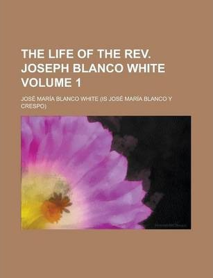 The Life of the REV. Joseph Blanco White Volume 1