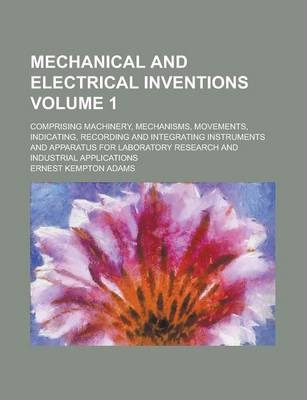 Mechanical and Electrical Inventions; Comprising Machinery, Mechanisms, Movements, Indicating, Recording and Integrating Instruments and Apparatus for Laboratory Research and Industrial Applications Volume 1