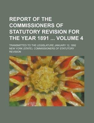 Report of the Commissioners of Statutory Revision for the Year 1891; Transmitted to the Legislature January 12, 1892 Volume 4