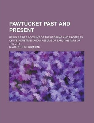 Pawtucket Past and Present; Being a Brief Account of the Begining and Progress of Its Industries and a Resume of Early History of the City