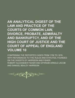 An Analytical Digest of the Law and Practice of the Courts of Common Law, Divorce, Probate, Admiralty and Bankruptcy, and of the High Court of Justice and the Court of Appeal of England; Comprising the Reported Cases from 1756 Volume 10