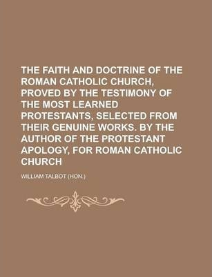 The Faith and Doctrine of the Roman Catholic Church, Proved by the Testimony of the Most Learned Protestants, Selected from Their Genuine Works. by the Author of the Protestant Apology, for Roman Catholic Church