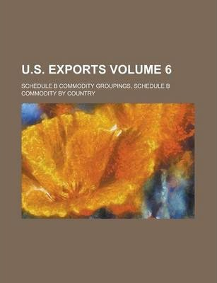 U.S. Exports; Schedule B Commodity Groupings, Schedule B Commodity by Country Volume 6