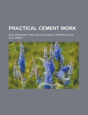 Practical Cement Work; An Elementary Treatise on Cement Construction
