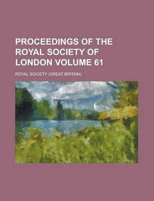 Proceedings of the Royal Society of London Volume 61