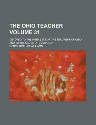 The Ohio Teacher; Devoted to the Interests of the Teachers of Ohio, and to the Cause of Education Volume 31