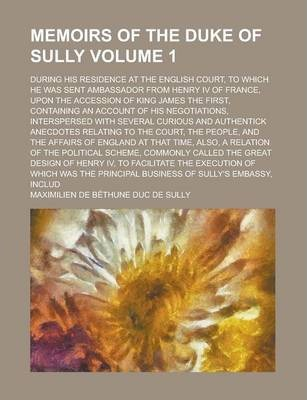 Memoirs of the Duke of Sully; During His Residence at the English Court, to Which He Was Sent Ambassador from Henry IV of France, Upon the Accession of King James the First, Containing an Account of His Negotiations, Interspersed Volume 1