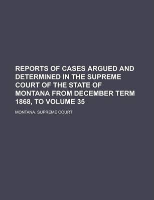 Reports of Cases Argued and Determined in the Supreme Court of the State of Montana from December Term 1868, to Volume 35