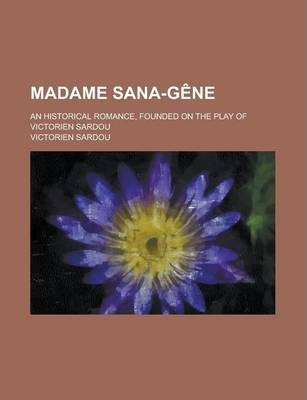 Madame Sana-Gene; An Historical Romance, Founded on the Play of Victorien Sardou