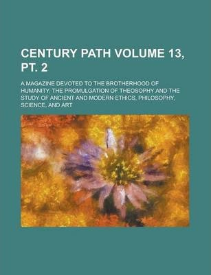 Century Path; A Magazine Devoted to the Brotherhood of Humanity, the Promulgation of Theosophy and the Study of Ancient and Modern Ethics, Philosophy, Science, and Art Volume 13, PT. 2