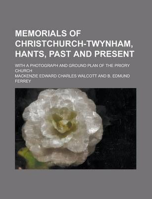 Memorials of Christchurch-Twynham, Hants, Past and Present; With a Photograph and Ground Plan of the Priory Church