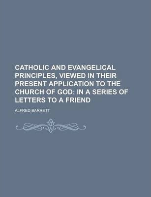 Catholic and Evangelical Principles, Viewed in Their Present Application to the Church of God