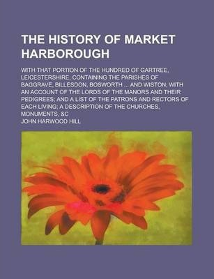 The History of Market Harborough; With That Portion of the Hundred of Gartree, Leicestershire, Containing the Parishes of Baggrave, Billesdon, Bosworth ... and Wiston; With an Account of the Lords of the Manors and Their Pedigrees; And a