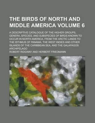 The Birds of North and Middle America; A Descriptive Catalogue of the Higher Groups, Genera, Species, and Subspecies of Birds Known to Occur in North America, from the Arctic Lands to the Isthmus of Panama, the West Indies and Volume 6