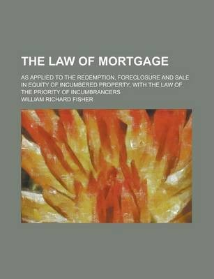The Law of Mortgage; As Applied to the Redemption, Foreclosure and Sale in Equity of Incumbered Property; With the Law of the Priority of Incumbrancers