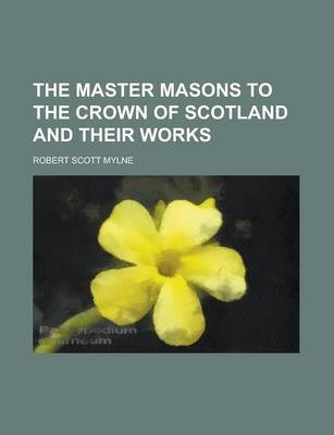The Master Masons to the Crown of Scotland and Their Works
