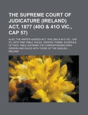 The Supreme Court of Judicature (Ireland) ACT, 1877 (40o & 41o Vic., Cap 57); Also, the Winter Assizes ACT, 1876 (39o & 40 O Vic., Cap. 57); With Time Table, Rules, Orders, Forms, Schedule of Fees, Table Showing the Corresponding Irish