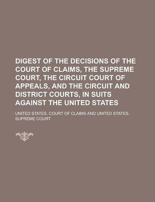 Digest of the Decisions of the Court of Claims, the Supreme Court, the Circuit Court of Appeals, and the Circuit and District Courts, in Suits Against the United States