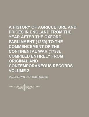 A History of Agriculture and Prices in England from the Year After the Oxford Parliament (1259) to the Commencement of the Continental War (1793), Compiled Entirely from Original and Contemporaneous Records Volume 2