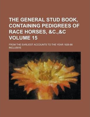 The General Stud Book, Containing Pedigrees of Race Horses, From the Earliest Accounts to the Year 1826-88 Inclusive Volume 15