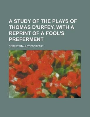 A Study of the Plays of Thomas D'Urfey, with a Reprint of a Fool's Preferment