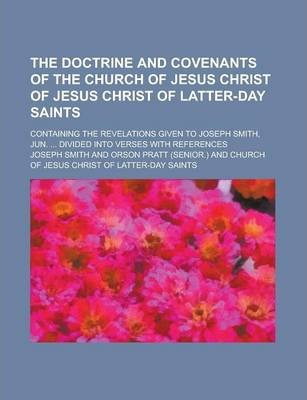 The Doctrine and Covenants of the Church of Jesus Christ of Jesus Christ of Latter-Day Saints; Containing the Revelations Given to Joseph Smith, Jun. ... Divided Into Verses with References