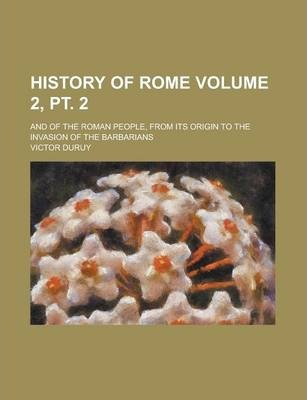 History of Rome; And of the Roman People, from Its Origin to the Invasion of the Barbarians Volume 2, PT. 2
