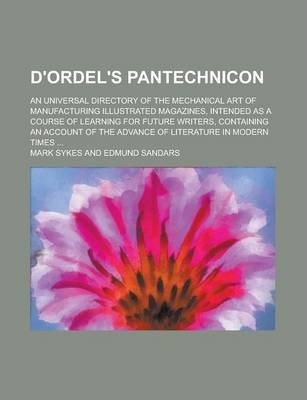D'Ordel's Pantechnicon; An Universal Directory of the Mechanical Art of Manufacturing Illustrated Magazines, Intended as a Course of Learning for Future Writers, Containing an Account of the Advance of Literature in Modern Times ...