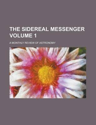 The Sidereal Messenger; A Monthly Review of Astronomy Volume 1