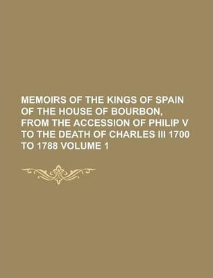 Memoirs of the Kings of Spain of the House of Bourbon, from the Accession of Philip V to the Death of Charles III 1700 to 1788 Volume 1