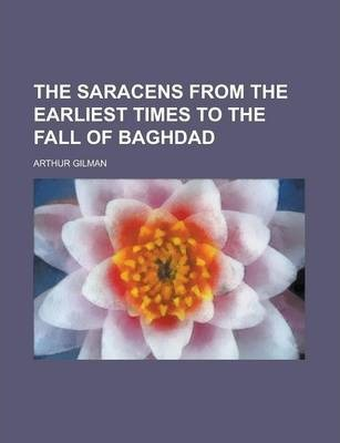 The Saracens from the Earliest Times to the Fall of Baghdad