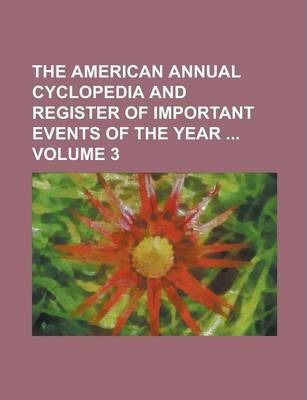 The American Annual Cyclopedia and Register of Important Events of the Year Volume 3