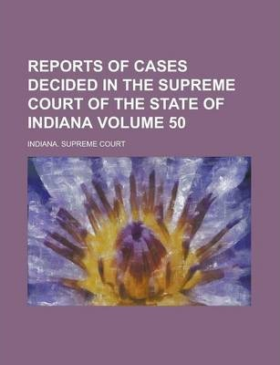 Reports of Cases Decided in the Supreme Court of the State of Indiana Volume 50