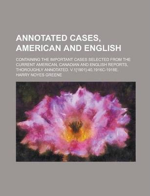 Annotated Cases, American and English; Containing the Important Cases Selected from the Current American, Canadian and English Reports, Thoroughly Annotated. V.1[1901]-40,1916c-1918e.