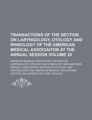 Transactions of the Section on Laryngology, Otology and Rhinology of the American Medical Associaiton at the Annual Session Volume 20