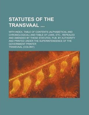 Statutes of the Transvaal; With Index, Table of Contents (Alphabetical and Chronological) and Table of Laws, Etc., Repealed and Amended by These Statutes. Pub. by Authority and Printed Under the Superintendence of the Government Printer