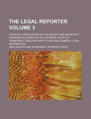 The Legal Reporter; A Monthly Publication of the Recent and Important Opinions Delivered by the Supreme Court of Tennessee, Together with Other and General Legal Information Volume 3