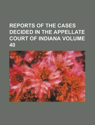 Reports of the Cases Decided in the Appellate Court of Indiana Volume 40