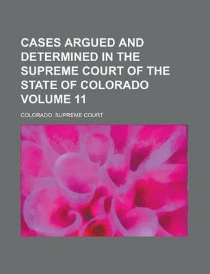 Cases Argued and Determined in the Supreme Court of the State of Colorado Volume 11
