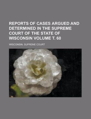 Reports of Cases Argued and Determined in the Supreme Court of the State of Wisconsin Volume . 60