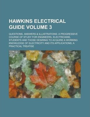 Hawkins Electrical Guide; Questions, Answers & Illustrations; A Progressive Course of Study for Engineers, Electricians, Students and Those Desiring to Acquire a Working Knowledge of Electricity and Its Applications; A Practical Volume 3