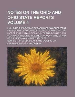 Notes on the Ohio and Ohio State Reports; Including the Citations of Each Case as a Precedent, First, by Any Ohio Court of Record, or Any Court of Last Resort in Any Jurisdiction of This Country; And, Second, by the Extensive and Volume 4