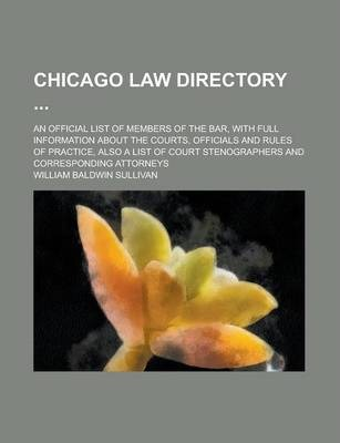 Chicago Law Directory; An Official List of Members of the Bar, with Full Information about the Courts, Officials and Rules of Practice, Also a List of Court Stenographers and Corresponding Attorneys