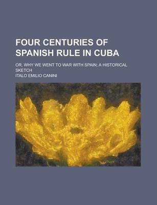 Four Centuries of Spanish Rule in Cuba; Or, Why We Went to War with Spain; A Historical Sketch