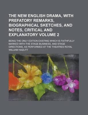 The New English Drama, with Prefatory Remarks, Biographical Sketches, and Notes, Critical and Explanatory; Being the Only Edition Existing Which Is Faithfully Marked with the Stage Business, and Stage Directions, as Performed at Volume 2