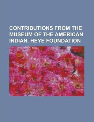 Contributions from the Museum of the American Indian, Heye Foundation Volume 1-3