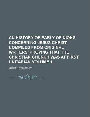 An History of Early Opinions Concerning Jesus Christ, Compiled from Original Writers, Proving That the Christian Church Was at First Unitarian Volume 1