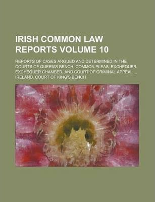 Irish Common Law Reports; Reports of Cases Argued and Determined in the Courts of Queen's Bench, Common Pleas, Exchequer, Exchequer Chamber, and Court of Criminal Appeal ... Volume 10